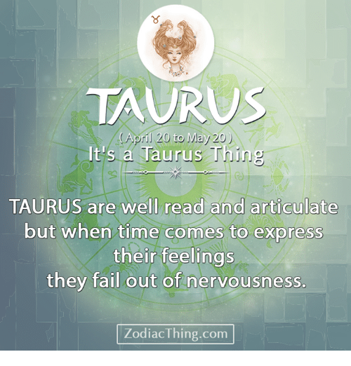 Fail, Express, and Taurus: 8  TAURUS  April 20 to May 20)  It's a Tauru  e)  well read and articulate  TAURUS are well read and articulate  but when time comes to express  their feelings  they fail out of nervousness.  ZodiacThing.com