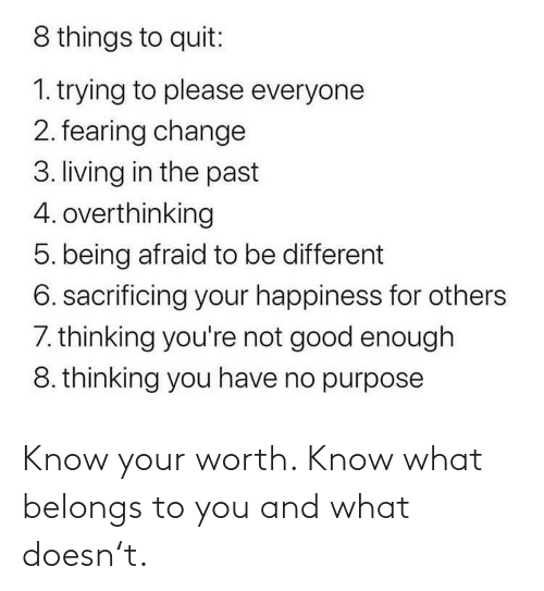 others: 8 things to quit:  1. trying to please everyone  2. fearing change  3. living in the past  4. overthinking  5. being afraid to be different  6. sacrificing your happiness for others  7. thinking you're not good enough  8. thinking you have no purpose Know your worth. Know what belongs to you and what doesn't.