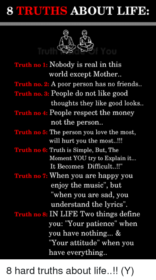 """Friends, Life, and Love: 8 TRUTHS ABOUT LIFE:  ulhYou  Truth no 1: Nobody is real in this  world except Mother..  Truth no. 2: A poor person has no friends  Truth no. 3: People do not like good  Truth no 4: People respect the money  Truth no 5: The person you love the most,  Truth no 6: Truth is Simple, But, The  thoughts they like good looks  not the person  will hurt you the most..!!  Moment YOU try to Explain it...  It Becomes Difficult...!  Truth no 7: When you are happy you  enjoy the music"""", but  when you are sad, you  understand the lyrics"""".  Truth no 8: IN LIFE Two things define  you: """"Your patience"""" when  you have nothing... &  """"Your attitude"""" when you  have everything 8 hard truths about life..!! (Y)"""