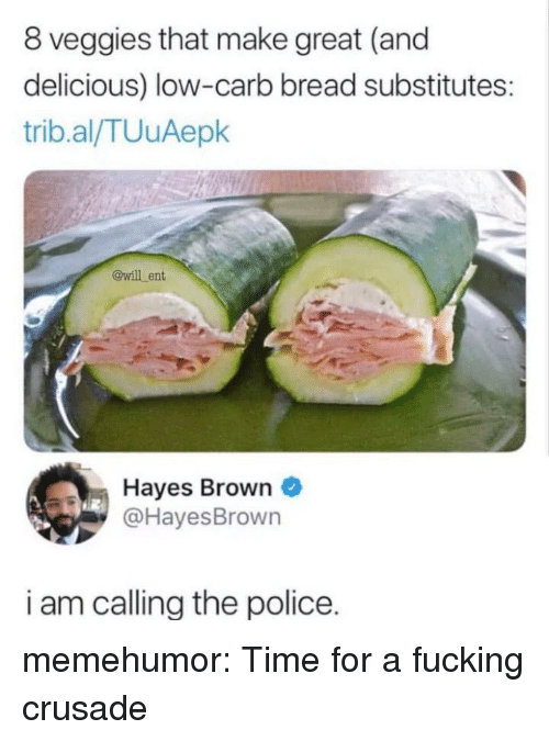 Fucking, Police, and Tumblr: 8 veggies that make great (and  delicious) low-carb bread substitutes  trib.al/TUuAepk  @will ent  Hayes Brown  @HayesBrown  i am callina the police. memehumor:  Time for a fucking crusade