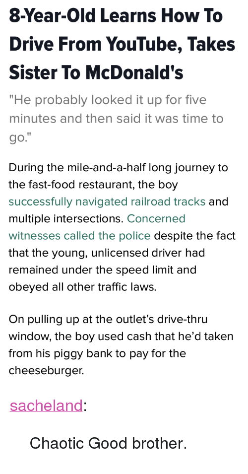"fast-food-restaurant: 8-Year-Old Learns How To  Drive From YouTube, Takes  Sister To McDonald's  ""He probably looked it up for five  minutes and then said it was time to  go.   During the mile-and-a-half long journey to  the fast-food restaurant, the boy  successfully navigated railroad tracks and  multiple intersections. Concerned  witnesses called the police despite the fact  that the young, unlicensed driver had  remained under the speed limit and  obeyed all other traffic laws.  On pulling up at the outlet's drive-thru  window, the boy used cash that he'd taken  from his piggy bank to pay for the  cheeseburger. <p><a href=""http://sacheland.tumblr.com/post/159599128787"" class=""tumblr_blog"">sacheland</a>:</p> <blockquote><p>Chaotic Good brother.</p></blockquote>"