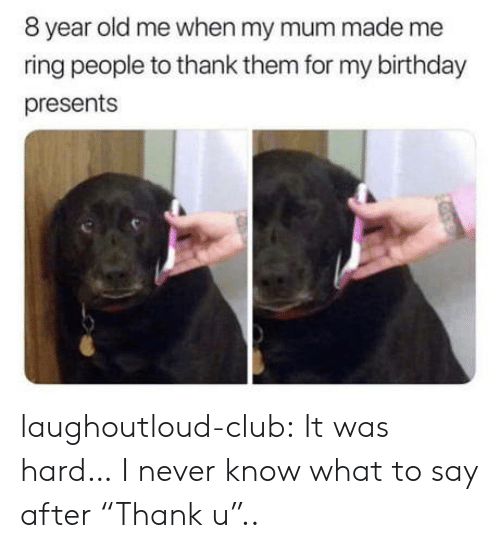 """Birthday, Club, and Tumblr: 8 year old me when my mum made me  ring people to thank them for my birthday  presents laughoutloud-club:  It was hard… I never know what to say after """"Thank u"""".."""
