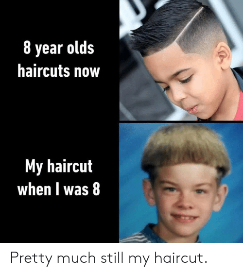 Haircut, Memes, and Haircuts: 8 year olds  haircuts now  My haircut  when I was 8 Pretty much still my haircut.