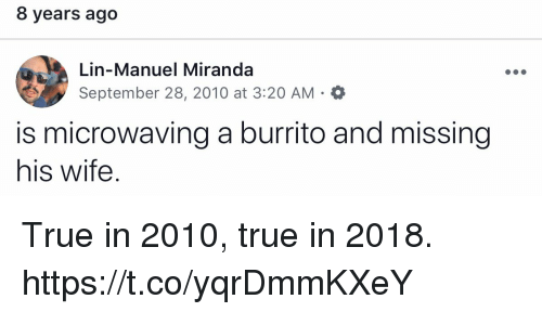 Memes, True, and Wife: 8 years ago  Lin-Manuel Miranda  September 28, 2010 at 3:20 AM  is microwaving a burrito and missing  his wife. True in 2010, true in 2018. https://t.co/yqrDmmKXeY