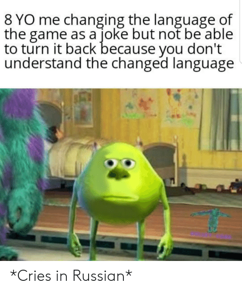 The Game, Yo, and Game: 8 YO me changing the language of  the game as a joke but not be able  to turn it back because you don't  understand the changed language *Cries in Russian*