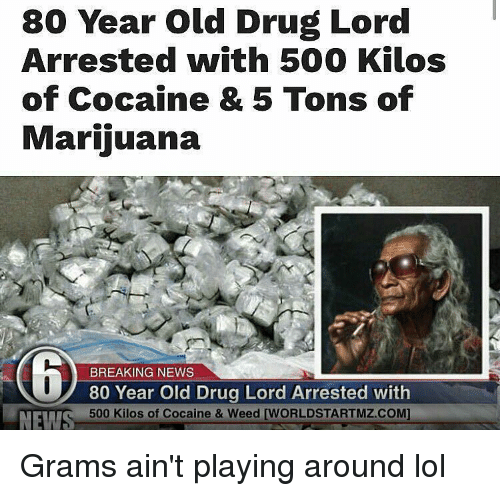 drug lords: 80 Year old Drug Lord  Arrested with 500 Kilos  of Cocaine & 5 Tons of  Marijuana  BREAKING NEWS  80 Year Old Drug Lord Arrested with  500 Kilos of Cocaine & Weed [WORLDSTARTMZ.COM]  NEW Grams ain't playing around lol