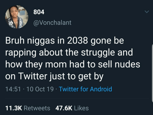 oct: 804  @Vonchalant  Bruh niggas in 2038 gone be  rapping about the struggle and  how they mom had to sell nudes  on Twitter just to get by  14:51 · 10 Oct 19 · Twitter for Android  11.3K Retweets 47.6K Likes