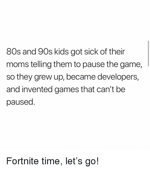 80s, Memes, and Moms: 80s and 90s kids got sick of their  moms telling them to pause the game,  so they grew up, became developers,  and invented games that can't be  paused Fortnite time, let's go!