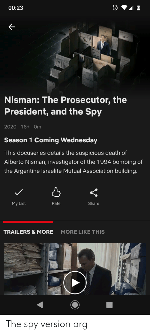 argentine: 82  00:23  SETO  SECRETO  SECRETO  Nisman: The Prosecutor, the  President, and the Spy  2020 16+ Om  Season 1 Coming Wednesday  This docuseries details the suspicious death of  Alberto Nisman, investigator of the 1994 bombing of  the Argentine Israelite Mutual Association building.  Share  Rate  My List  MORE LIKE THIS  TRAILERS & MORE  apelación de  llaihjan The spy version arg