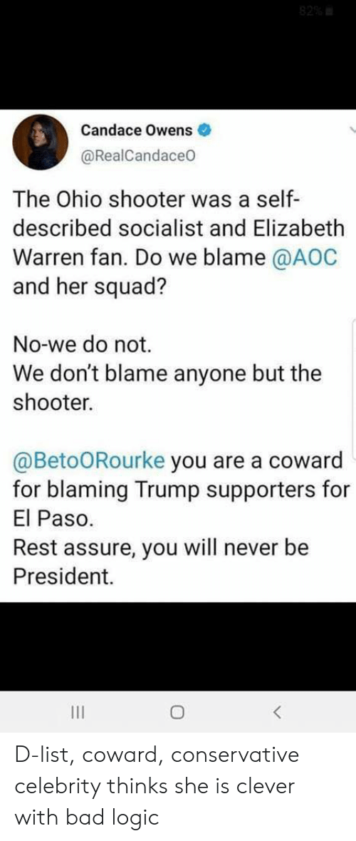 Bad, Elizabeth Warren, and Logic: 82%  Candace Owens  @RealCandace0  The Ohio shooter was a self-  described socialist and Elizabeth  Warren fan. Do we blame @AOC  and her squad?  No-we do not.  We don't blame anyone but the  shooter.  @BetoORourke you are a coward  for blaming Trump supporters for  El Paso.  Rest assure, you will never be  President. D-list, coward, conservative celebrity thinks she is clever with bad logic