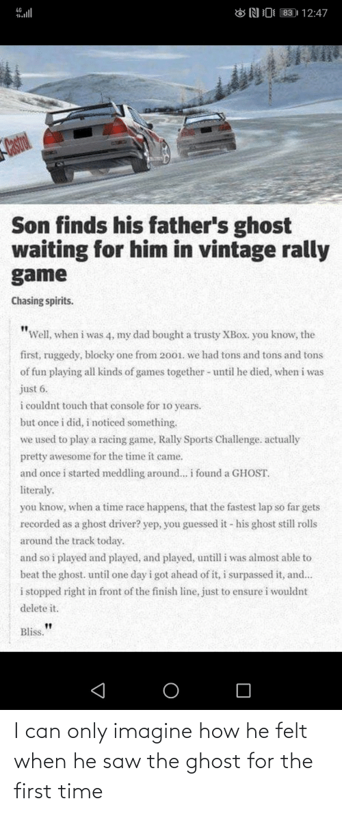 "Dad, Finish Line, and Saw: 83 | 12:47  4G  ONI  Castrol  Son finds his father's ghost  waiting for him in vintage rally  game  Chasing spirits.  ""Well, when i was 4, my dad bought a trusty XBOX. you know, the  first, ruggedy, blocky one from 2001. we had tons and tons and tons  of fun playing all kinds of games together - until he died, when i was  just 6.  i couldnt touch that console for 10 years.  but once i did, i noticed something.  we used to play a racing game, Rally Sports Challenge. actually  pretty awesome for the time it came.  and once i started meddling around... i found a GHOST.  literaly.  you know, when a time race happens, that the fastest lap so far gets  recorded as a ghost driver? yep, you guessed it - his ghost still rolls  around the track today.  and so i played and played, and played, untill i was almost able to  beat the ghost. until one day i got ahead of it, i surpassed it, and...  i stopped right in front of the finish line, just to ensure i wouldnt  delete it.  Bliss. I can only imagine how he felt when he saw the ghost for the first time"