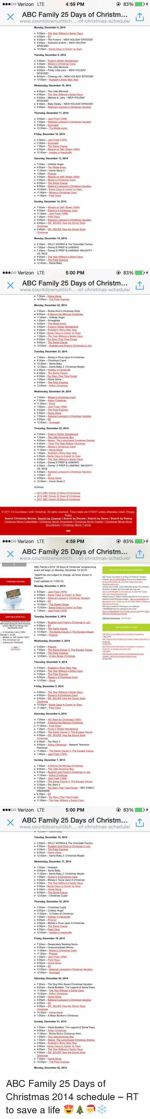 "Jack Frost: 83%  4:59 PM  ooooo Verizon LTE  X ABC Family 25 Days of Christma  www.countdownuntilch... of christmas-schedule/  Monday, December 8, 2014  500pm -The Year With  600pm -Elf  800pm-The Fosters-NEW HOLIDAY EPISODE!  9:00pm Switched at Birth-NEW HOLIDAY  EPISODE  10:00pm Santa Claus is Comin' to Town  Tuesday, December 9, 2014  5:00pm -Frosty s Winter  Wonderland  5:30pm-Mickey's Christmas Carol  6:00pm-The Little Mermaid  800pm-Pretty Little Liars NEW HOLIDAY  EPISODE  900pm Chasing Life -NEW HOLIDAY EPISODE!  10:00pm  Wednesday, December 10, 2014  400pm-The Little Mermaid  6:00pm The Year Without a Santa Claus  8:00pm -Melissa & Joey-NEW HOLIDAY  EPISODE!  8:30pm-Baby Daddy-NEWHOLIDAY EPISODE!  Thursday, December 11, 2014  5.00pm-Jack Frost (1998)  7:00pm -National Lampoon's Christmas Vacation  2:00am -The Mi  Friday, December 12, 2014  4:30pm Jack  Frost (1979)  5.30pm Scrooged  7:30pm The Santa Clause  9:30pm Mira  on 34th Street 11994)  12:00am Holiday in Handcuffs  Saturday, December 13, 2014  700am-Unlikely Angel  9:00am The Mistle-tones  11:00am Home Alone 3  1100pm Prancer  3:00pm Miracle on 34th Streetu994)  5:30pm-Mickey's Christmas Carol  6:00pm The Santa Clause  8200pm National Lampoons Christmas Vacation  10:00pm Santa Claus ls Comin' to Town  11:00pm Mickey s Christmas Carol  30pm  Sunday, December 14, 2014  7:00am-Miracle on 34th Street 1994)  9:30am  Disney's A Christmas Carol  11:30am Jack Frost (1998)  1:30pm Fred Claus  4.00pm -Ni  6:00pm DR SEUSS How the Grinch Stole  Monday, December 15, 2014  4:30pm WILLY WONKA& The Chocolate Factory  7:00pm Disney's PREP & LANDING  7:30pm Disney S PREP & LANDING: NAUGHTY  VS. NICE  8:00pm The Year Without a Santa Claus  9200pm -The Polar Express  12:00am Santa Baby   83%  5:00 PM  ooooo Verizon LTE  X ABC Family 25 Days of Christma  www.countdownuntilch... of Christmas-schedule/  7:30pm Home Alone  10:00pm The Polar Express  Monday, December 22, 2014  7:00am Richie Rich's Christmas Wish  9:00am  11:00am Unlikely Angel  100pm Snowglobe  3:00pm -The Mistle-tones  500pm Erosty's Winter Wonderland  5:30pm-Rudolph's Shiny New Year  6:30pm Santa Claus Is Comin to Town  7:30pm-The Year Without a Santa Claus  8:30pm Toy Story That Time Forgot  12:00am  Rudolph and Frostys Christmas in uly  Tuesday, December 23, 2014  7:00am-Mickey's Once Upon A Christmas  8:30am Christmas Cupid  10:30am Santa Baby  12:30pm Santa Baby 2: Christmas Maybe  2:30pm Holiday in Handcuffs  4 30pm The Santa Clause.  6:30pm loy Story That Tume Forgot  700pm Home Alone  9:00pm The Polar Express  12:00am-Arthur Christmas  Wednesday, December 24, 2014  7:00am Mickey's Christmas Carol  7.30am  11:00am Snow  1100pm Jack Frost (1998)  3:00pm The Polar Express  5200pm Home Alone  700pm National Li  n's Christmas Vacation  12:00am  Thursday, December 25, 2014  7:00am Frosty's Winter Wonderland  7:30am -The Little Drummed Boy  8:00am-Nestor, The Long-Eared Christmas Donkey  8:30am Twas The Night Before Christmas  900am Mickey's Christmas Carol  11:00am  Home Alone  1:00pm Rudolph's Shiny New Year  200pm Santa Claus Is Comin' to Town  300pm The Year Without a Santa Claus  4:00pm Disney S PREP & LANDING  4:30pm Disney S PREP & LANDING: NAUGHTY  VS, NICE  500pm National Lampoon's Christmas Vacation  7.00pm Elf  9:00pm Home Alone  12:00am Home Alone 3  Archives  2013 ABC Family 25 Days of Christmas  2012 ABC Family 25 Days of Christmas  ABC Family 25 Days of Christm  2011-14 Countdown Until Christmas. All rights reserved. Times listed are ET/EST unless otherwise noted. Privacy  Search Christmas Movies: Search by Channel I Search by Decade l Search by Genre l Search by Rating  Christmas Movie Collectibles l Christmas Movie Omaments IChristmas Movie Posters l Christmas Movie Music  Soundtracks IChristmas Movie T-shirts   83%  4:59 PM  OO  Verizon LTE  X ABC Family 25 Days of Christm  of-christmas-schedule/  ABC Family's 2014 25Days of Christmas"" programming  event will begin on Monday, December 1st 2014!  *dateltimes are subject to chang  -all times shown in  Eastern  Last updated on 11 M02/14)  Monday, December 1, 2014  t DVD. Avery Merry Mix Up and The Chnstmas  4:00pm Jack Frost (1979)  500pm S  anta Claus Is Comin' to Town  6:00pm -National Lampon's Christmas Vacation  8200pm Elf  10:00pm The Santa Clause  12:00am Santa Claus Is Comin' to Town  TOMORROW the schedulu the month  1100am Jack Frost 11979)  Tuesday, December 2, 2014  CHRISTMAS MOVIE POLL  lowing Chri  4:00pm Rud  NOT played during  6:00pm Elf  watching the  800pm The Santa Clause  10:00pm Ih  Christmas Carol  George C. Scott  12:00am Prancer  Miracle on 34th Street (1947)  The Christmas List  Wednesday, December 3, 2014  Christma  2014  500pm Prancer  7 00pm The Santa Clause 3 The Escape Clause  9:00pm The Polar Express  12:00am -Avery Brady Christmas  22 Sep 201  Thursday, December 4, 2014  500pm Rudolph's Shiny New Year  6:00pm  Ihe Yea With  Santa Claus  700pm -The Polar Express  9:00pm Disneys A Christmas Carol  12:00am  Snow  Friday, December 5, 2014  5.00pm  6:00pm-Disney s A Christmas Carol  8:00pm  Chris  0:30pm  Santa Claus Is Comin lo Town  11:30pm Fred Claus  Saturday, December 6, 2014  7:00am -All I Want for Christmas (199  00am Fred Claus  1230pm Frosty's Winter Wonderland  2:00pm The Santa Clause 3 The Escape Clause  4:00pm  Christmas  6:30pm Toy Story 3  9:00pm Arthur Network Television  Premiere  11.00pm  The Santa Clause 3: The Escape Clause  1200am Jack Frost (1979)  Sunday, December 7, 2014  7 00am-ADennis the Menace Christmas  9:00am -The Little Drummer Boy  9:30am R  hristmas in J  11:30am Arthur Christmas  1:30pm Jack Frost (1998)  330pm -The Santa Clause 3: The Escape Clause  5:30pm -Toy Story 3  B00pm Toy Stony That Time Forgot  ABC FAMILY  PREMIERE  8:30pm Elf  10:30pm -Toy Story That Time Forgot  11:00pm  Year Without a Santa Claus   83%  5:00 PM  ooooo Verizon LTE  X ABC Family 25 Days of Christma  of-christmas-schedule/  Tuesday, December 16, 2014  200pm WILLY WONKA & The Chocolate Factory  4:30pm Rudolph and Frosty's Christmas in July  6:30pm -The Polar Express  8:30pm Home Alone  12:00am-Santa Baby 2: Christmas Maybe  Wednesday, December 17, 2014  7:00am Holidaze  9:00am-Santa Baby  11:00am Santa Baby 2: Christmas Maybe  1:00pm Disney s AChristmas Carol  3100pm Mickey s Twice Upon AChristmas  4.30pm -The Year Without a Santa Claus  5.30pm Santa Claus Is Comin' to Town  6:30pm Home Alone  9:00pm The Santa Clause  12:00am Christmas Cupid  Thursday, December 18, 2014  7:00am-Christmas Cupid  9100am Unlikely Angel  11:00am  2 Dates of Christmas  100pm Holiday in Handcuffs  3:00pm-Prancer  5:00pm Mickey's Once Upon A Christmas  6.30pm-The Santa Clause  830pm Fred Claus  12:00am-Hol  n Handcuffs  Friday, December 19, 2014  7:00am-Desperately seeking Santa  9200am-Unaccompanied Minors  11:00am-Mickey's Christmas Carol  30am-Prancer  1:30pm Jack Frost (1998)  3.30pm-Fred Claus  6300pm Home Alone  8:00pm  0:00pm-Na  12:00am Scrooged  Saturday, December 20, 2014  700am The Dog Who Saved Christmas Vacation  9:00am Santa Buddies: The Legend of Santa Paws  11:00am  12:00pm Arthur Christmas  2:00pm Home Alone.  4:00pm  6.00pm Elf  800pm-DR SEUSS How the Grinch Stole  10:30pm Home Alone  00am A Miser Brother's Christma  Sunday, December 21, 2014  7:00am Santa Buddies: The Legend of Santa Paws  9:00am Arthur Christmas  00am-Richie Rich's Christmas Wish  1:00pm The Little Drummer B  1:30pm  -Ear  2:00pm-Rudolph's Shiny New Year  3.00pm Santa Claus Is Comin' to Town  4:00pm The Year Without a Santa Claus  5.00pm  Christ  7:30pm Home Alone  0:00pm The Polar Express  Monday, December 22, 2014 ABC Family 25 Days of Christmas 2014 schedule – RT to save a life 😍🎄🎅❄️"