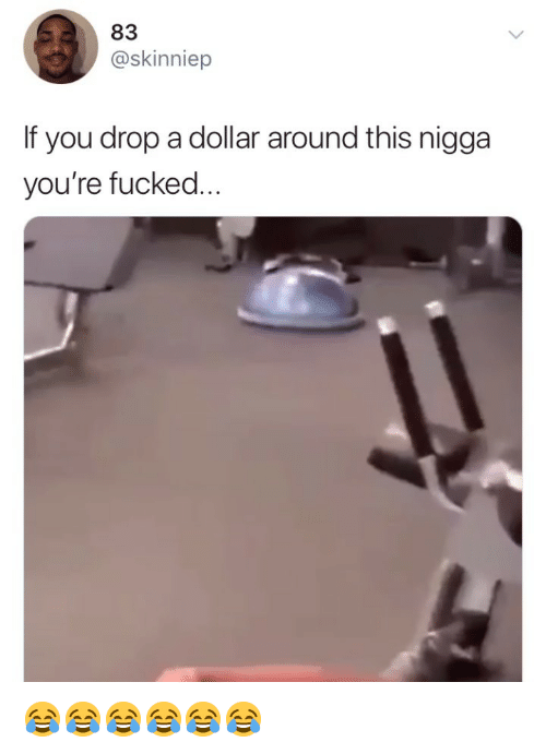 Girl Memes, You, and This: 83  @skinniep  If you drop a dollar around this nigga  you're fucked 😂😂😂😂😂😂