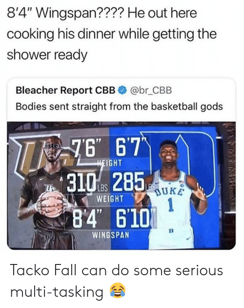 "Basketball: 8'4"" Wingspan???? He out here  cooking his dinner while getting the  shower ready  Bleacher Report CBB  @br_CBB  Bodies sent straight from the basketball gods  76 67  HEIGHT  LBS  WEIGHT  1  84 610  WINGSPAN Tacko Fall can do some serious multi-tasking 😂"