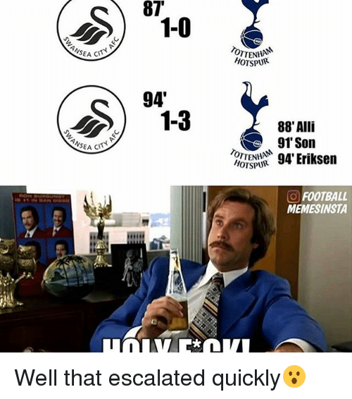 Football, Memes, and 🤖: 87  NSEA CN  NSEA  94  HOTSPUR  88' Alli  TTENHAM  94 Eriksen  HOTSPUR  O FOOTBALL  MEMESINSTA Well that escalated quickly😮