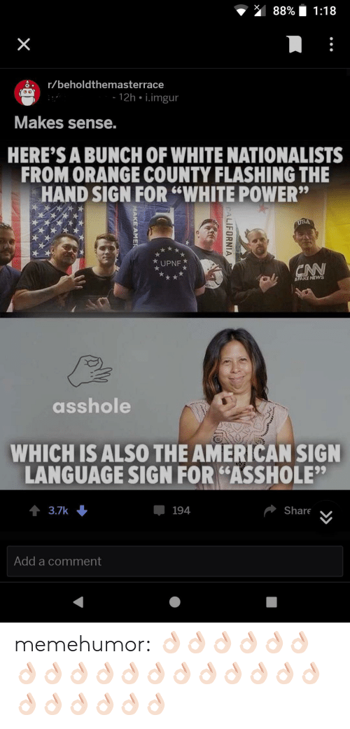 "Tumblr, American, and Blog: 88% 1:18  ar/beholdthemasterrace  12h i.imgur  Makes sense.  HERE'S A BUNCH OF WHITE NATIONALISTS  FROM ORANGE COUNTY FLASHING THE  HAND SIGN FOR ""WHITE POWER""  UPNF  SFARE NEW  asshole  WHICH ISALSO THE AMERICAN SIGN  LANGUAGE SIGN FOR ""ASSHOLE""  3.7k  194  Share  Add a comment memehumor:  👌🏻👌🏻👌🏻👌🏻👌🏻👌🏻👌🏻👌🏻👌🏻👌🏻👌🏻👌🏻👌🏻👌🏻👌🏻👌🏻👌🏻👌🏻👌🏻👌🏻👌🏻👌🏻👌🏻👌🏻"