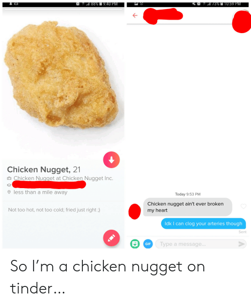 Fried: 88%9:40 PM  3%T10:59 PM  Chicken Nugget, 21  Chicken Nugget at Chicken Nugget Inc.  less than a mile away  Today 9:53 PM  Chicken nugget ain't ever broken  Not too hot, not too cold; fried just right ;)  my heart  Idk I can clog your arteries though  Sent  Type a message...  GIF So I'm a chicken nugget on tinder…