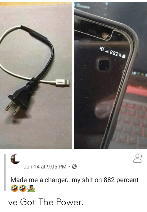 Shit, Power, and Got: 882%  O+  Jun 14 at 9:05 PM  Made me a charger.. my shit on 882 percent Ive Got The Power.