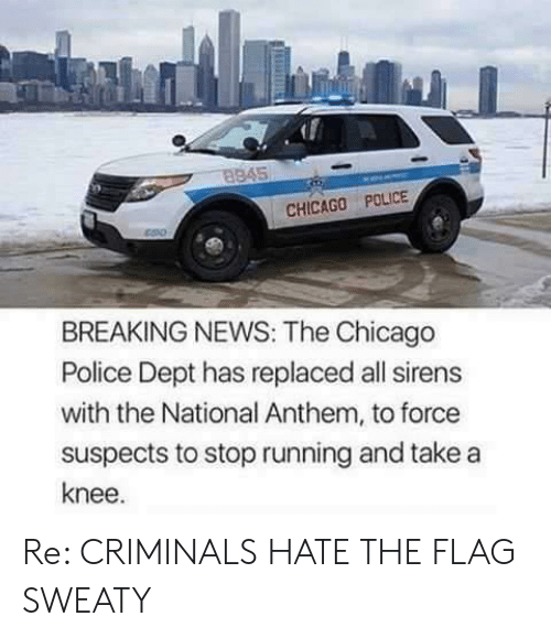 Take A Knee: 8845  CHICAGO POLICE  BREAKING NEWS: The Chicago  Police Dept has replaced all sirens  with the National Anthem, to force  suspects to stop running and take a  knee. Re: CRIMINALS HATE THE FLAG SWEATY