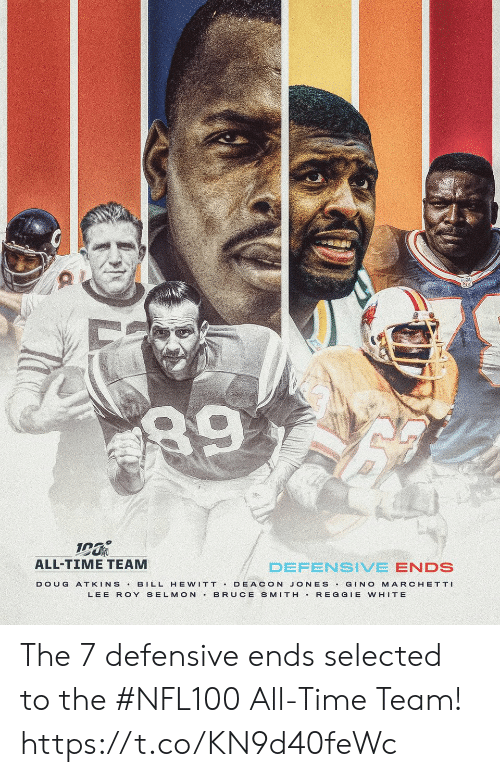 All Time: 89  ALL-TIME TEAM  DEFENSIVE ENDS  BILL HE WITT DEACON JONES GINO MARCHETTI  BRUCE SMITH REGGIE WHITE  DOUG  ATKINS  LEE ROY SELMON The 7 defensive ends selected to the #NFL100 All-Time Team! https://t.co/KN9d40feWc