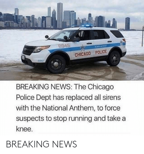 Take A Knee: 8945  CHICAGO POLICE  BREAKING NEWS: The Chicago  Police Dept has replaced all sirens  with the National Anthem, to force  suspects to stop running and take a  knee. BREAKING NEWS