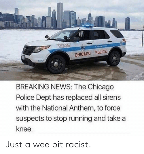 Take A Knee: 8945  CHICAGO POLICE  BREAKING NEWS: The Chicago  Police Dept has replaced all sirens  with the National Anthem, to force  suspects to stop running and take a  knee. Just a wee bit racist.