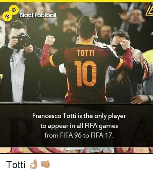 Fifa 17: 8fact Footbal  TOTTI  Francesco Totti is the only player  to appear in all FlFA games  from FIFA 96 to FIFA 17. Totti 👌🏽👊🏽