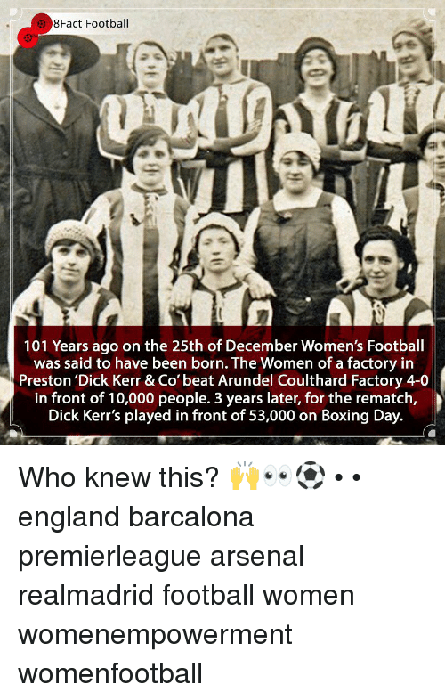 Arsenal, Boxing, and England: 8Fact Football  101 Years ago on the 25th of December Women's Football  was said to have been born. The Women of a factory in  Preston 'Dick Kerr & Co' beat Arundel Coulthard Factory 4-0  in front of 10,000 people. 3 years later, for the rematch,  Dick Kerr's played in front of 53,000 on Boxing Day. Who knew this? 🙌👀⚽️ • • england barcalona premierleague arsenal realmadrid football women womenempowerment womenfootball