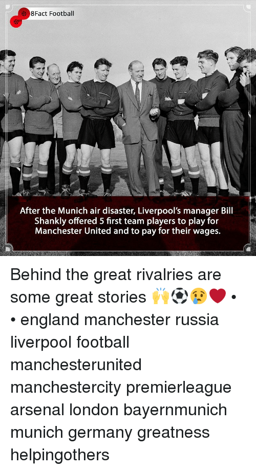 Arsenal, England, and Football: 8Fact Football  After the Munich air disaster, Liverpool's manager Bill  Shankly offered 5 first team players to play for  Manchester United and to pay for their wages. Behind the great rivalries are some great stories 🙌⚽️😢❤️ • • england manchester russia liverpool football manchesterunited manchestercity premierleague arsenal london bayernmunich munich germany greatness helpingothers