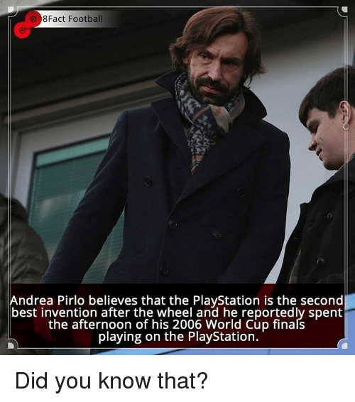 Memes, World Cup, and Andrea Pirlo: 8Fact Football  Andrea Pirlo believes that the PlayStation is the second  best invention after the wheel and he reportedly spent  the afternoon of his 2006 World Cup finals  playing on the PlayStation. Did you know that?