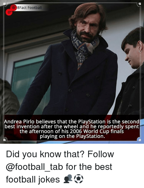 Memes, PlayStation, and World Cup: 8Fact Football  Andrea Pirlo believes that the PlayStation is the second  best invention after the wheel and he reportedly spent  the afternoon of his 2006 World Cup finals  playing on the PlayStation. Did you know that? Follow @football_tab for the best football jokes 👥⚽️