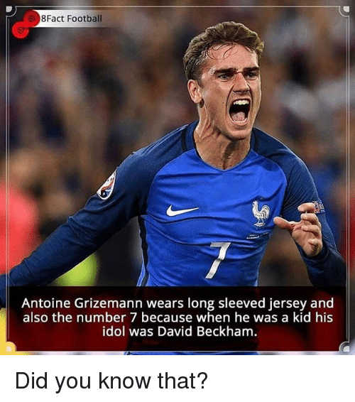 idole: 8Fact Football  Antoine Grizemann wears long sleeved jersey and  also the number 7 because when he was a kid his  idol was David Beckham Did you know that?