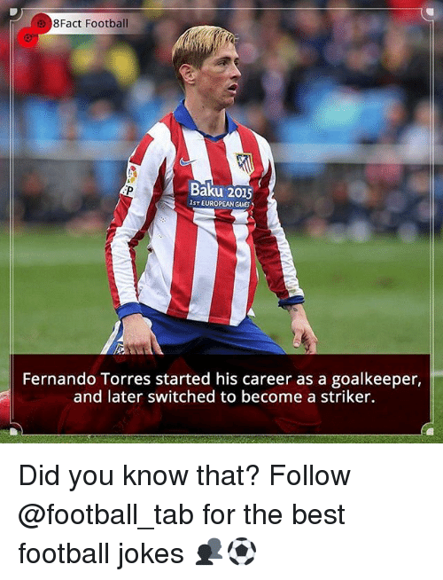 Fernando Torres: 8Fact Football  Baku 2015  IST EUROPEAN GAMES  Fernando Torres started his career as a goalkeeper,  and later switched to become a striker. Did you know that? Follow @football_tab for the best football jokes 👥⚽️