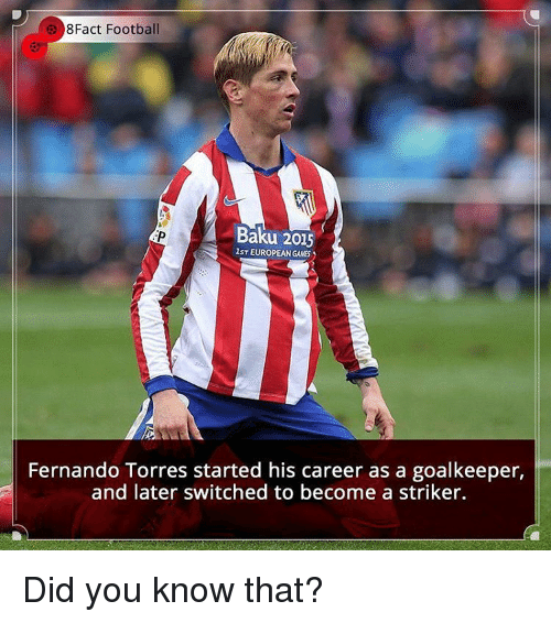 Fernando Torres: 8Fact Football  Baku 2015  lsT EUROPEAN GAMES  Fernando Torres started his career as a goalkeeper,  and later switched to become a striker. Did you know that?