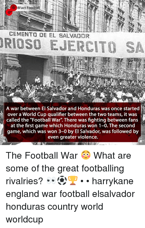 """8Fact: 8Fact Football  CEMENTO DE EL SALVADOR  RIOSO EJERCITO SA  A war between El Salvador and Honduras was once started  over a World Cup qualifier between the two teams, it was  called the """"Football War"""". There was fighting between fans  at the first game which Honduras won 1-0. The second  game, which was won 3-0 by El Salvador, was followed by  even greater violence. The Football War 😳 What are some of the great footballing rivalries? 👀⚽️🏆 • • harrykane england war football elsalvador honduras country world worldcup"""