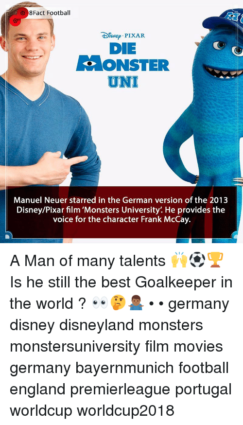 Disney, Disneyland, and England: 8Fact Football  DIsNE PIXAR  DIE  ONSTER  UNI  Manuel Neuer starred in the German version of the 2013  Disney/Pixar film 'Monsters University'. He provides the  voice for the character Frank McCay. A Man of many talents 🙌⚽️🏆 Is he still the best Goalkeeper in the world ? 👀🤔🤷🏾♂️ • • germany disney disneyland monsters monstersuniversity film movies germany bayernmunich football england premierleague portugal worldcup worldcup2018