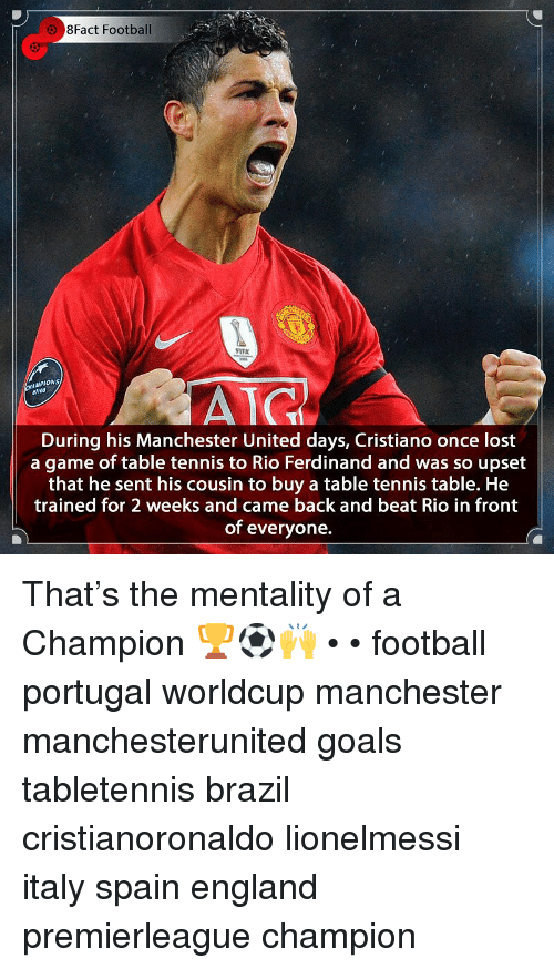 England, Football, and Goals: 8Fact Football  FLFA  MPIONS  AIG  During his Manchester United days, Cristiano once lost  a game of table tennis to Rio Ferdinand and was so upset  that he sent his cousin to buy a table tennis table. He  trained for 2 weeks and came back and beat Rio in front  of everyone. That's the mentality of a Champion 🏆⚽️🙌 • • football portugal worldcup manchester manchesterunited goals tabletennis brazil cristianoronaldo lionelmessi italy spain england premierleague champion