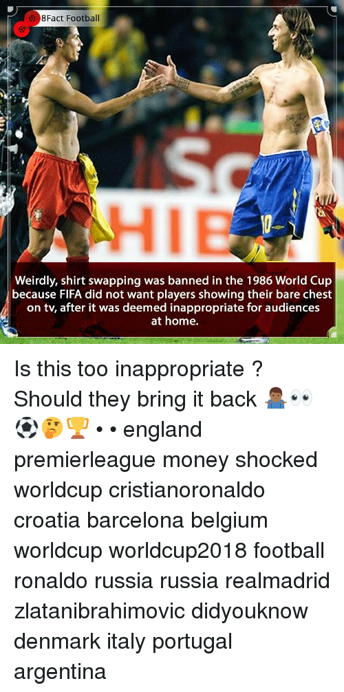 Barcelona, Belgium, and England: 8Fact Football  HIE  Weirdly, shirt swapping was banned in the 1986 World Cup  because FlFA did not want players showing their bare chest  on tv, after it was deemed inappropriate for audiences  at home. Is this too inappropriate ? Should they bring it back 🤷🏾‍♂️👀⚽️🤔🏆 • • england premierleague money shocked worldcup cristianoronaldo croatia barcelona belgium worldcup worldcup2018 football ronaldo russia russia realmadrid zlatanibrahimovic didyouknow denmark italy portugal argentina