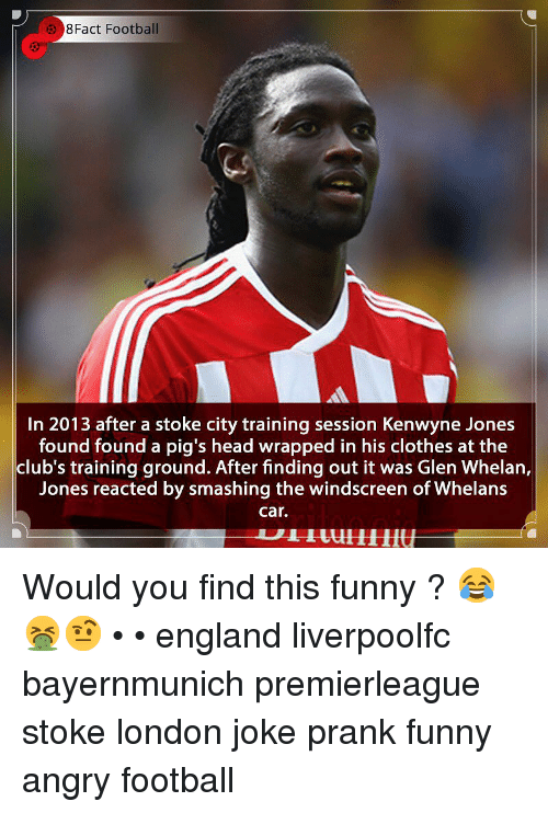 Clothes, England, and Football: 8Fact Football  In 2013 after a stoke city training session Kenwyne Jones  found found a pig's head wrapped in his clothes at the  club's training ground. After finding out it was Glen Whelan,  Jones reacted by smashing the windscreen of Whelans  car. Would you find this funny ? 😂🤮🤨 • • england liverpoolfc bayernmunich premierleague stoke london joke prank funny angry football