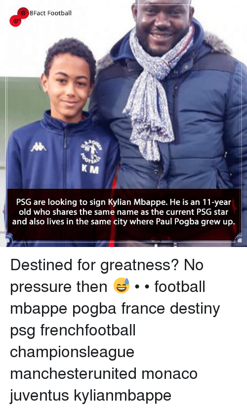 Mbappe: 8Fact Football  K M  PSG are looking to sign Kylian Mbappe. He is an 11-year  old who shares the same name as the current PSG star  and also lives in the same city where Paul Pogba grew up. Destined for greatness? No pressure then 😅 • • football mbappe pogba france destiny psg frenchfootball championsleague manchesterunited monaco juventus kylianmbappe