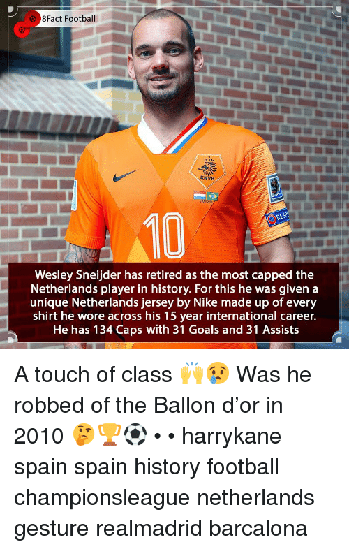 Football, Goals, and Memes: 8Fact Football  KNVB  2 HY221  10  Wesley Sneijder has retired as the most capped the  Netherlands player in history. For this he was given a  unique Netherlands jersey by Nike made up of every  shirt he wore across his 15 year international career.  He has 134 Caps with 31 Goals and 31 Assists A touch of class 🙌😢 Was he robbed of the Ballon d'or in 2010 🤔🏆⚽️ • • harrykane spain spain history football championsleague netherlands gesture realmadrid barcalona