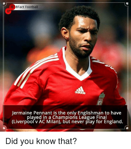 champions league final: 8Fact Football  lermaine Pennant is the only Englishman to have  played in a Champions League Final  (Liverpooľ v AC Milan), but never play for England. Did you know that?