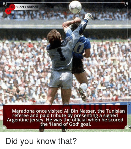 argentine: 8Fact Football  Maradona once visited Ali Bin Nasser, the Tunisiarn  referee and paid tribute by presenting a signed  Argentine jersey. He was the official when he scored  he 'Hand of God' goal  Argentine jerset  .nen ne SCored Did you know that?