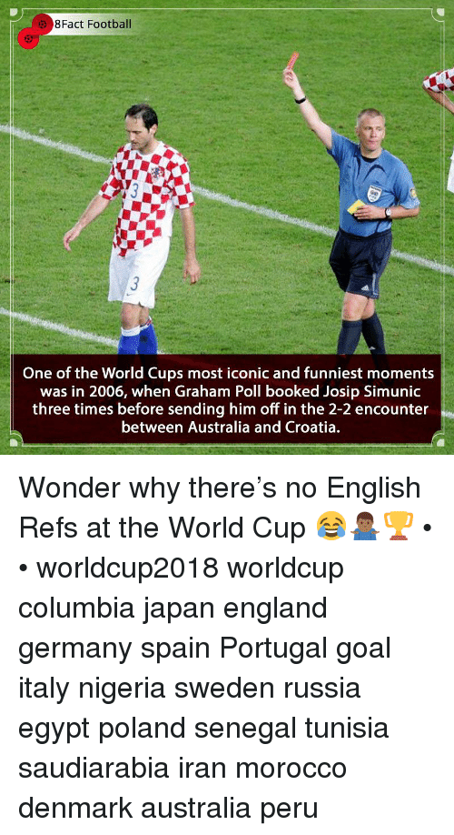 Morocco: 8Fact Football  One of the World Cups most iconic and funniest moments  was in 2006, when Graham Poll booked Josip Simunic  three times before sending him off in the 2-2 encounter  between Australia and Croatia. Wonder why there's no English Refs at the World Cup 😂🤷🏾‍♂️🏆 • • worldcup2018 worldcup columbia japan england germany spain Portugal goal italy nigeria sweden russia egypt poland senegal tunisia saudiarabia iran morocco denmark australia peru