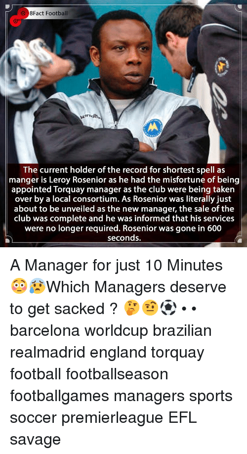 Barcelona, Club, and England: 8Fact Football  The current holder of the record for shortest spell as  manger is Leroy Rosenior as he had the misfortune of being  appointed Torquay manager as the club were being taken  over by a local consortium. As Rosenior was literally just  about to be unveiled as the new manager, the sale of the |  club was complete and he was informed that his services  were no longer required. Rosenior was gone in 600  seconds. A Manager for just 10 Minutes 😳😰Which Managers deserve to get sacked ? 🤔🤨⚽️ • • barcelona worldcup brazilian realmadrid england torquay football footballseason footballgames managers sports soccer premierleague EFL savage