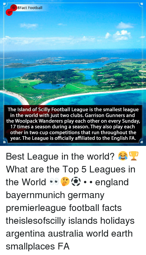 England, Facts, and Football: 8Fact Football  The Island of Scilly Football League is the smallest league  in the world with just two clubs. Garrison Gunners and  the Woolpack Wanderers play each other on every Sunday,  17 times a season during a season. They also play each  other in two cup competitions that run throughout the  year. The League is officially affiliated to the English FA. Best League in the world? 😂🏆 What are the Top 5 Leagues in the World 👀🤔⚽️ • • england bayernmunich germany premierleague football facts theislesofscilly islands holidays argentina australia world earth smallplaces FA
