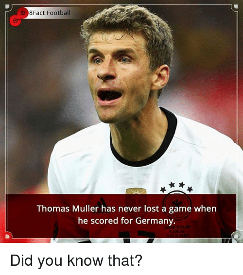 Mullered: 8Fact Football  Thomas Muller has never lost a game when  he scored for Germany. Did you know that?
