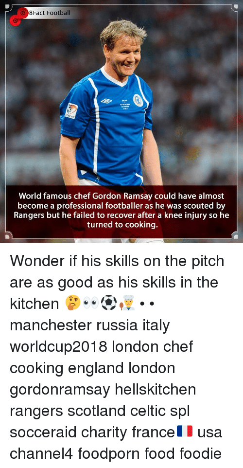 footballer: 8Fact Football  World famous chef Gordon Ramsay could have almost  become a professional footballer as he was scouted by  Rangers but he failed to recover after a knee injury so he  turned to cooking. Wonder if his skills on the pitch are as good as his skills in the kitchen 🤔👀⚽️👨🍳 • • manchester russia italy worldcup2018 london chef cooking england london gordonramsay hellskitchen rangers scotland celtic spl socceraid charity france🇫🇷 usa channel4 foodporn food foodie