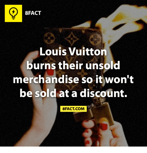 merchandising: 8FACT  Louis Vuitton  burns their unsold  merchandise so it won't  be sold at a discount.  8FACT COM