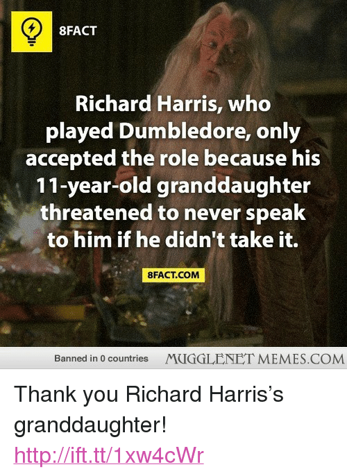 "richard harris: 8FACT  Richard Harris, who  played Dumbledore, only  accepted the role because his  11-year-old granddaughter  threatened to never speak  to him if he didn't take it.  8FACT.COM  Banned in 0 countries  MUGGLENET MEMES.COM <p>Thank you Richard Harris&rsquo;s granddaughter! <a href=""http://ift.tt/1xw4cWr"">http://ift.tt/1xw4cWr</a></p>"